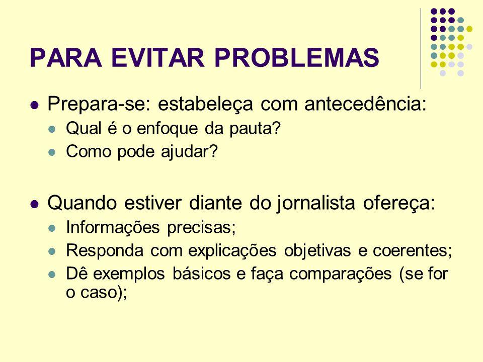 PARA EVITAR PROBLEMAS Prepara-se: estabeleça com antecedência: Qual é o enfoque da pauta? Como pode ajudar? Quando estiver diante do jornalista ofereç
