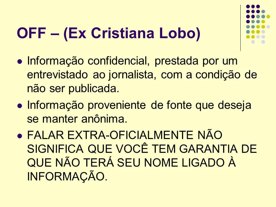 OFF – (Ex Cristiana Lobo) Informação confidencial, prestada por um entrevistado ao jornalista, com a condição de não ser publicada. Informação proveni