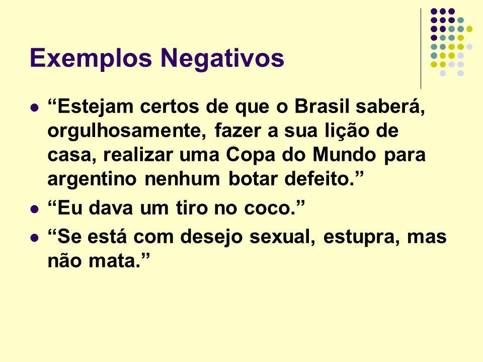 """Exemplos Negativos """"Estejam certos de que o Brasil saberá, orgulhosamente, fazer a sua lição de casa, realizar uma Copa do Mundo para argentino nenhum"""