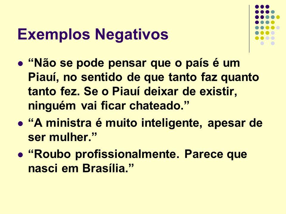 """Exemplos Negativos """"Não se pode pensar que o país é um Piauí, no sentido de que tanto faz quanto tanto fez. Se o Piauí deixar de existir, ninguém vai"""