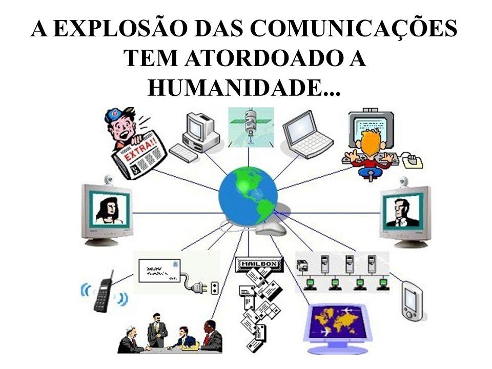 A EXPLOSÃO DAS COMUNICAÇÕES TEM ATORDOADO A HUMANIDADE...
