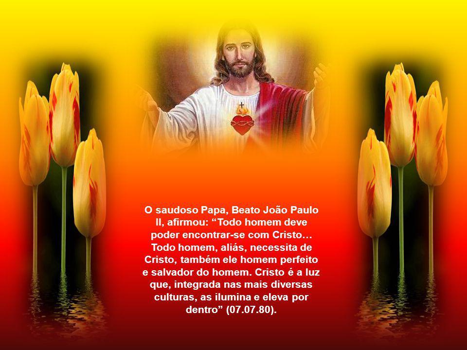 O saudoso Papa, Beato João Paulo II, afirmou: Todo homem deve poder encontrar-se com Cristo… Todo homem, aliás, necessita de Cristo, também ele homem perfeito e salvador do homem.