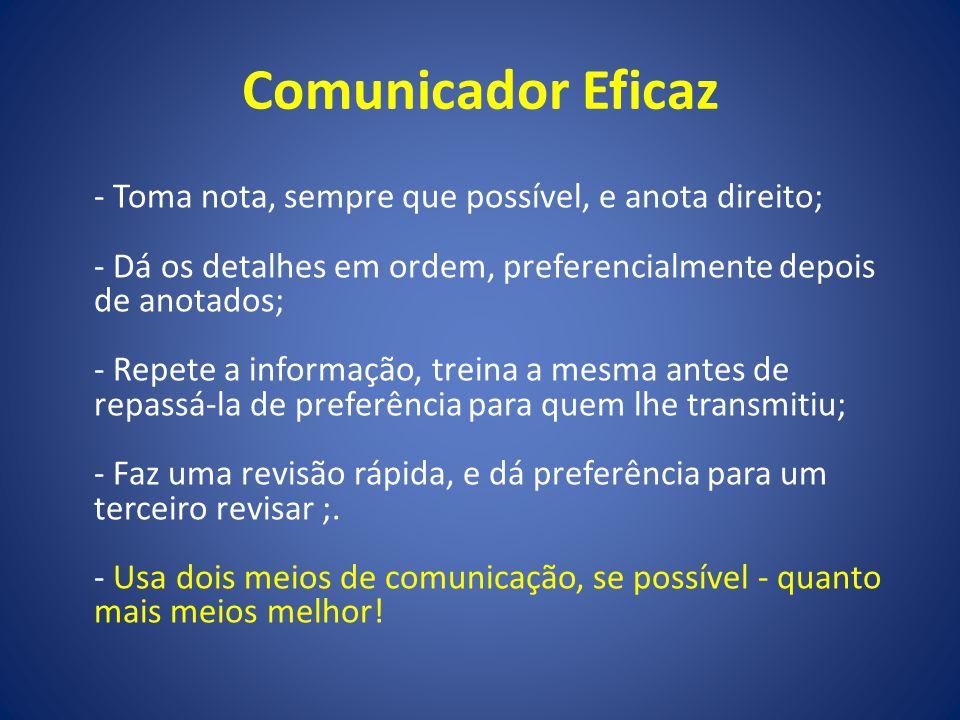 Comunicador Eficaz - Toma nota, sempre que possível, e anota direito; - Dá os detalhes em ordem, preferencialmente depois de anotados; - Repete a info