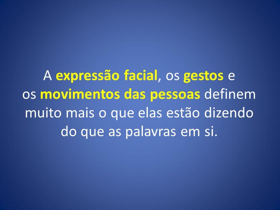 A expressão facial, os gestos e os movimentos das pessoas definem muito mais o que elas estão dizendo do que as palavras em si.