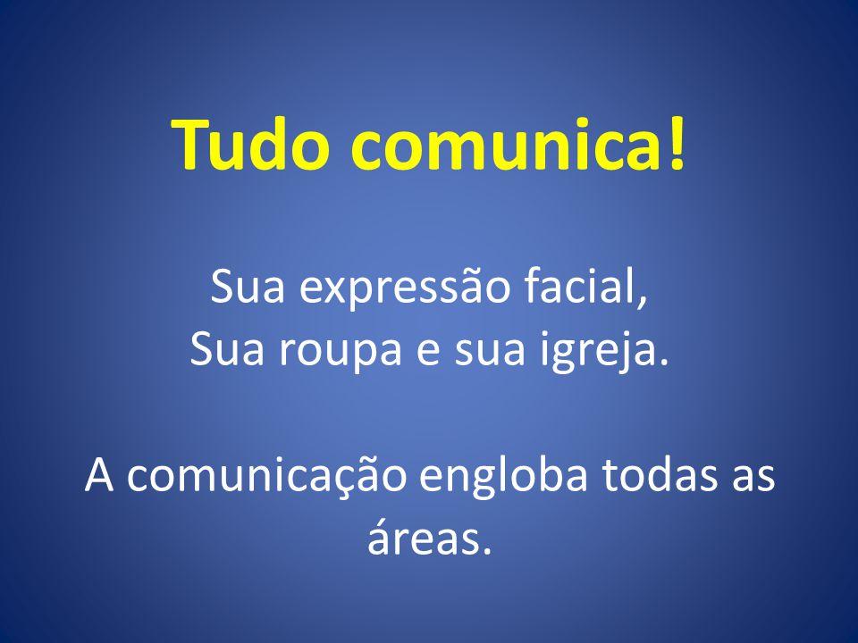 Tudo comunica! Sua expressão facial, Sua roupa e sua igreja. A comunicação engloba todas as áreas.