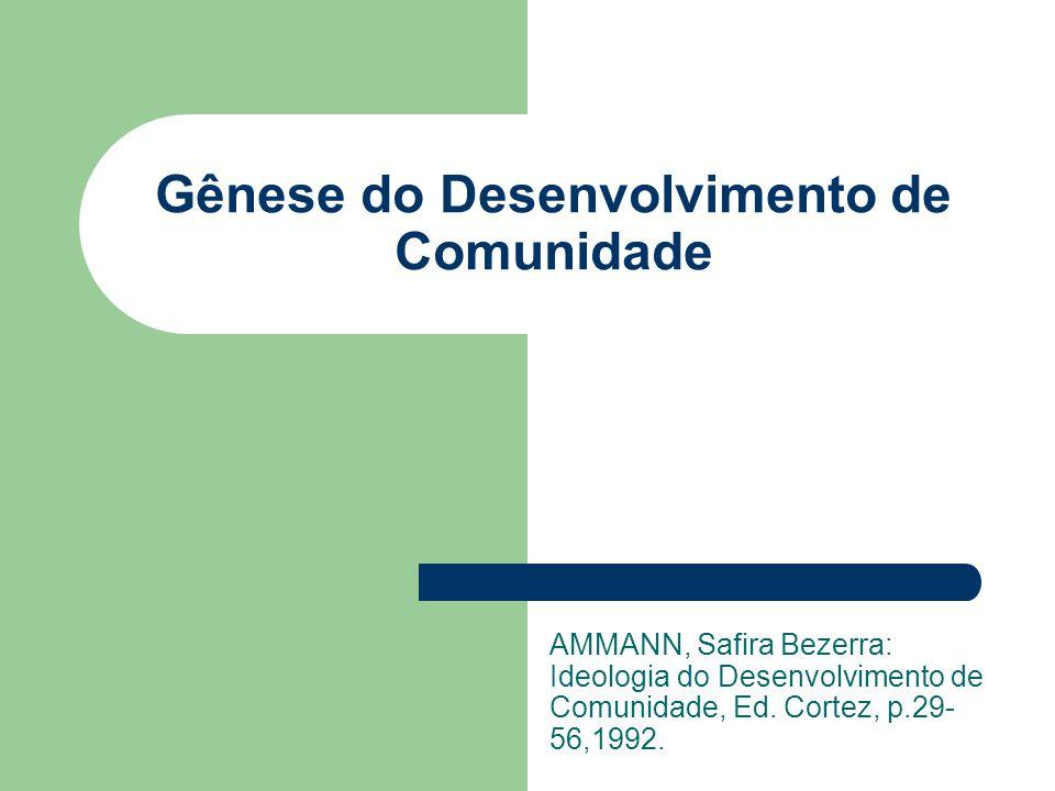 Gênese do Desenvolvimento de Comunidade AMMANN, Safira Bezerra: Ideologia do Desenvolvimento de Comunidade, Ed. Cortez, p.29- 56,1992.
