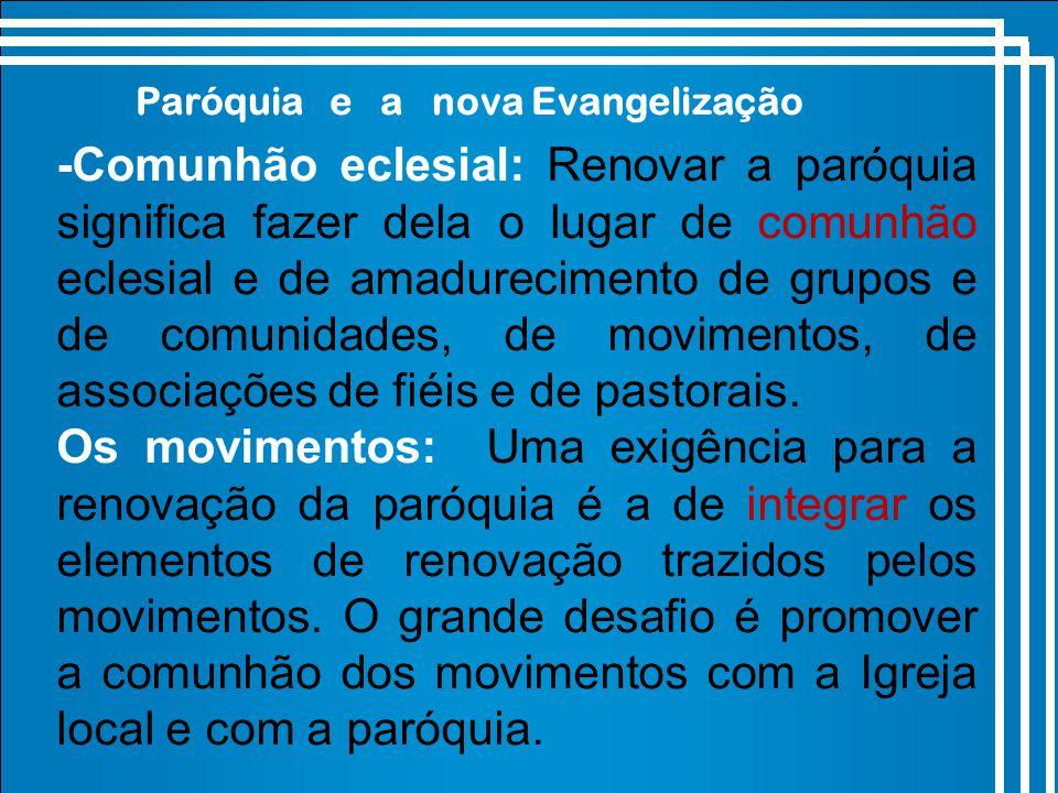 Paróquia e a nova Evangelização -Comunhão eclesial: Renovar a paróquia significa fazer dela o lugar de comunhão eclesial e de amadurecimento de grupos e de comunidades, de movimentos, de associações de fiéis e de pastorais.