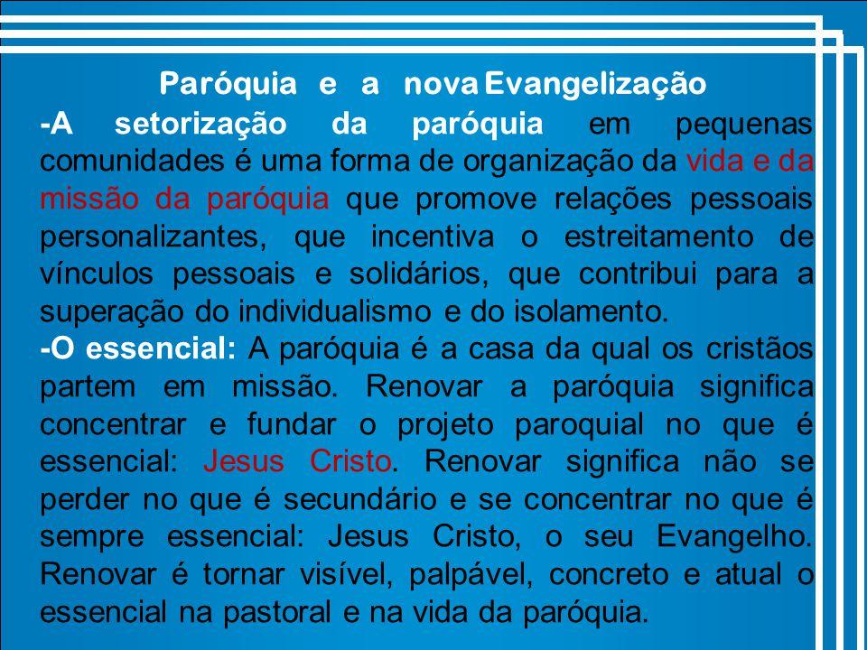 Paróquia e a nova Evangelização -A setorização da paróquia em pequenas comunidades é uma forma de organização da vida e da missão da paróquia que promove relações pessoais personalizantes, que incentiva o estreitamento de vínculos pessoais e solidários, que contribui para a superação do individualismo e do isolamento.
