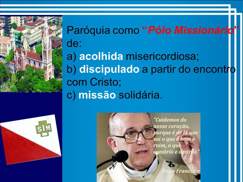 Missão Paróquia como Pólo Missionário de: a) acolhida misericordiosa; b) discipulado a partir do encontro com Cristo; c) missão solidária.