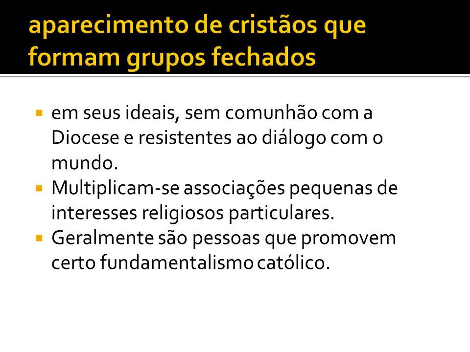  em seus ideais, sem comunhão com a Diocese e resistentes ao diálogo com o mundo.  Multiplicam-se associações pequenas de interesses religiosos part