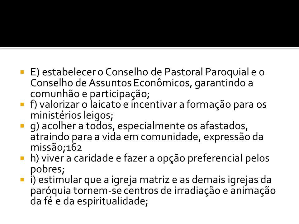  E) estabelecer o Conselho de Pastoral Paroquial e o Conselho de Assuntos Econômicos, garantindo a comunhão e participação;  f) valorizar o laicato