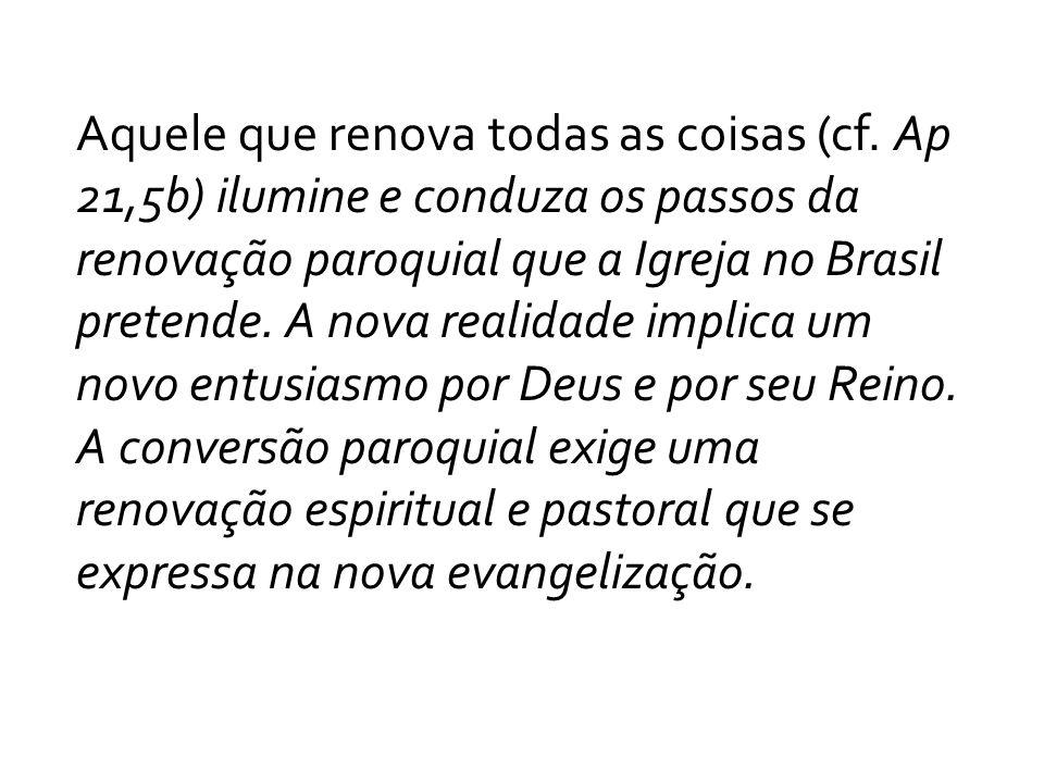 Aquele que renova todas as coisas (cf. Ap 21,5b) ilumine e conduza os passos da renovação paroquial que a Igreja no Brasil pretende. A nova realidade