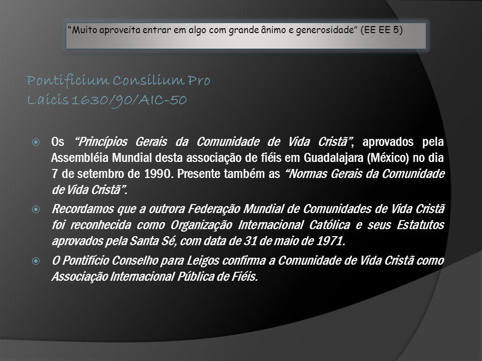 Pontificium Consilium Pro Laicis 1630/90/AIC-50 Muito aproveita entrar em algo com grande ânimo e generosidade (EE EE 5) Muito aproveita entrar em algo com grande ânimo e generosidade (EE EE 5)  Os Princípios Gerais da Comunidade de Vida Cristã , aprovados pela Assembléia Mundial desta associação de fiéis em Guadalajara (México) no dia 7 de setembro de 1990.