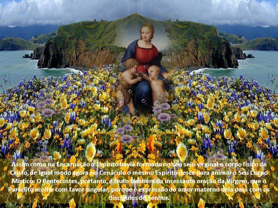 Assim como na Encarnação o Espírito havia formado no seu seio virginal o corpo físico de Cristo, de igual modo agora no Cenáculo o mesmo Espírito desce para animar o Seu Corpo Místico.