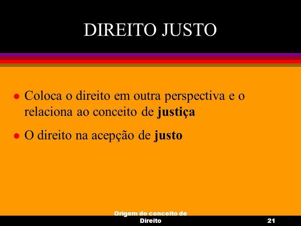 Origem do conceito de Direito21 DIREITO JUSTO l Coloca o direito em outra perspectiva e o relaciona ao conceito de justiça l O direito na acepção de j