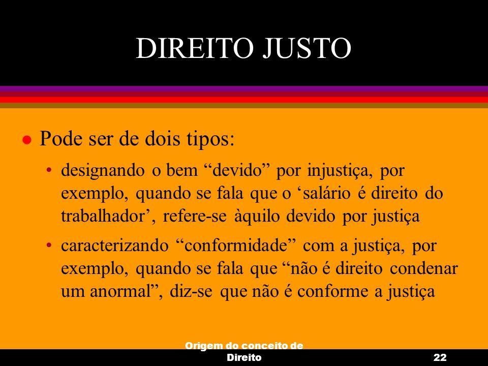 """Origem do conceito de Direito22 DIREITO JUSTO l Pode ser de dois tipos: designando o bem """"devido"""" por injustiça, por exemplo, quando se fala que o 'sa"""