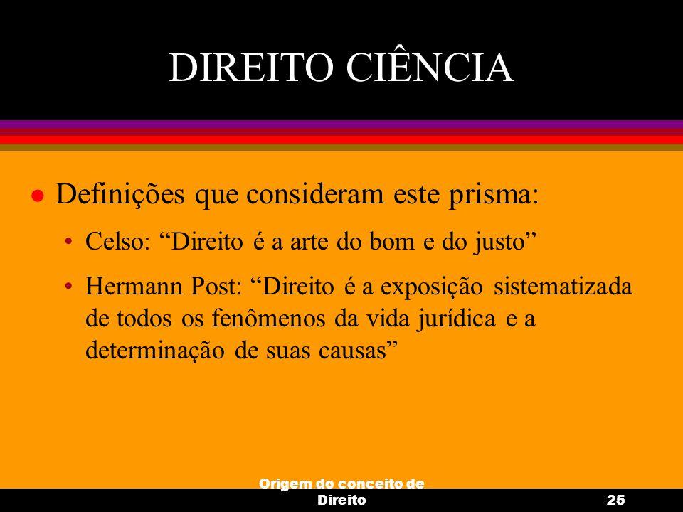 """Origem do conceito de Direito25 DIREITO CIÊNCIA l Definições que consideram este prisma: Celso: """"Direito é a arte do bom e do justo"""" Hermann Post: """"Di"""