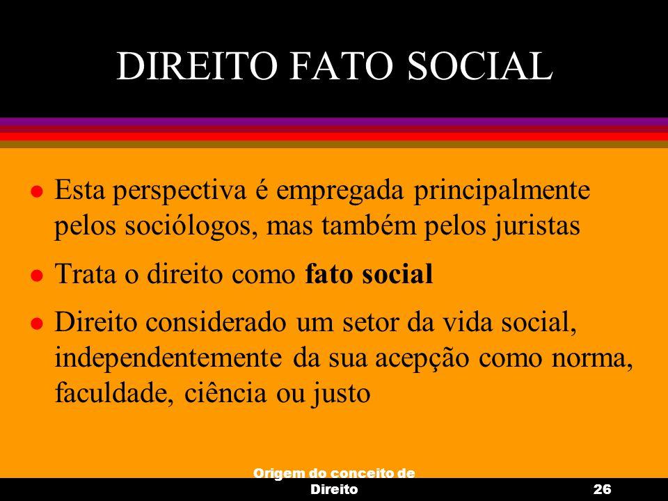 Origem do conceito de Direito26 DIREITO FATO SOCIAL l Esta perspectiva é empregada principalmente pelos sociólogos, mas também pelos juristas l Trata
