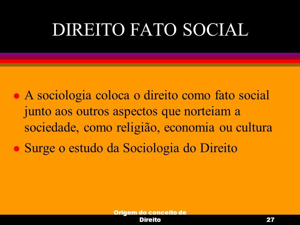 Origem do conceito de Direito27 DIREITO FATO SOCIAL l A sociologia coloca o direito como fato social junto aos outros aspectos que norteiam a sociedad