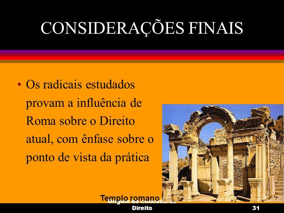 Origem do conceito de Direito31 CONSIDERAÇÕES FINAIS Os radicais estudados provam a influência de Roma sobre o Direito atual, com ênfase sobre o ponto