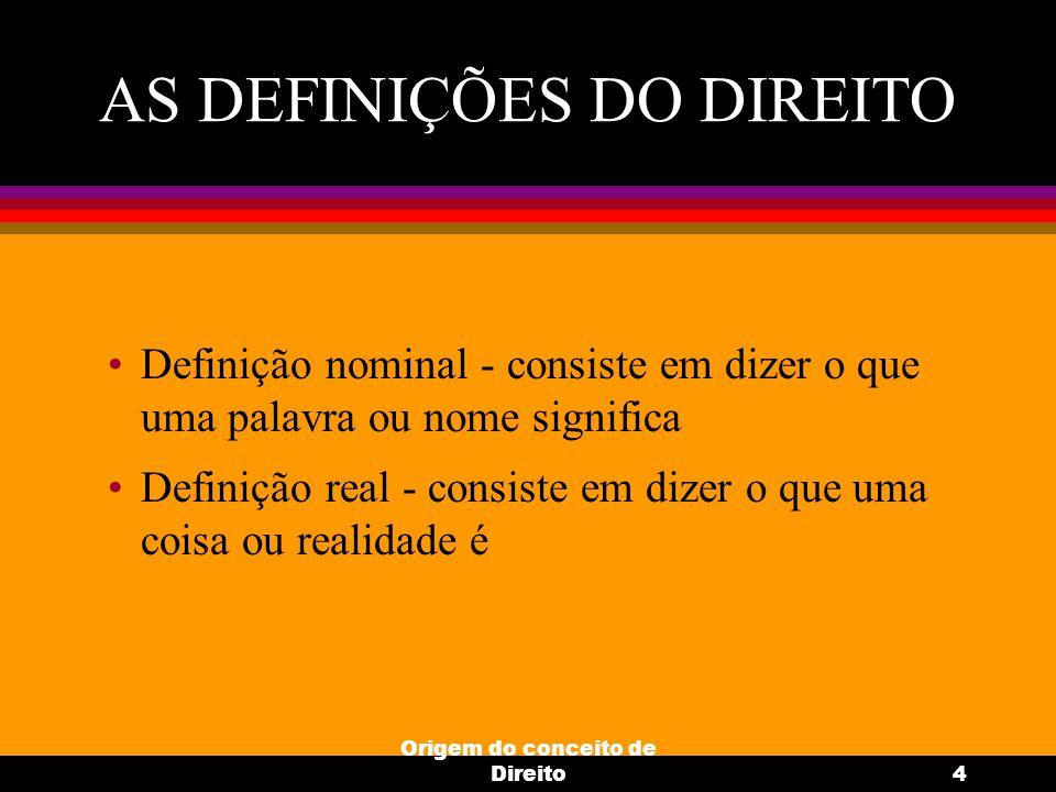 Origem do conceito de Direito4 AS DEFINIÇÕES DO DIREITO Definição nominal - consiste em dizer o que uma palavra ou nome significa Definição real - con