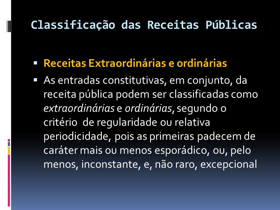 Classificação das Receitas Públicas  Receitas Extraordinárias e ordinárias  As entradas constitutivas, em conjunto, da receita pública podem ser cla