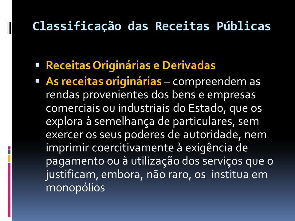 Classificação das Receitas Públicas  Receitas Originárias e Derivadas  As receitas originárias – compreendem as rendas provenientes dos bens e empre