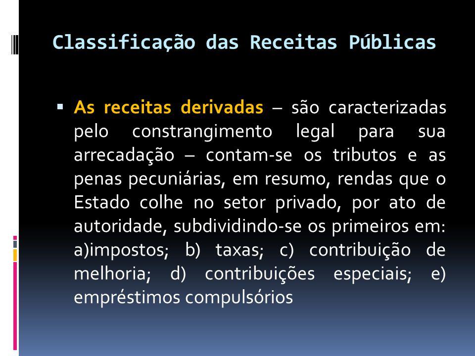Classificação das Receitas Públicas  As receitas derivadas – são caracterizadas pelo constrangimento legal para sua arrecadação – contam-se os tributos e as penas pecuniárias, em resumo, rendas que o Estado colhe no setor privado, por ato de autoridade, subdividindo-se os primeiros em: a)impostos; b) taxas; c) contribuição de melhoria; d) contribuições especiais; e) empréstimos compulsórios
