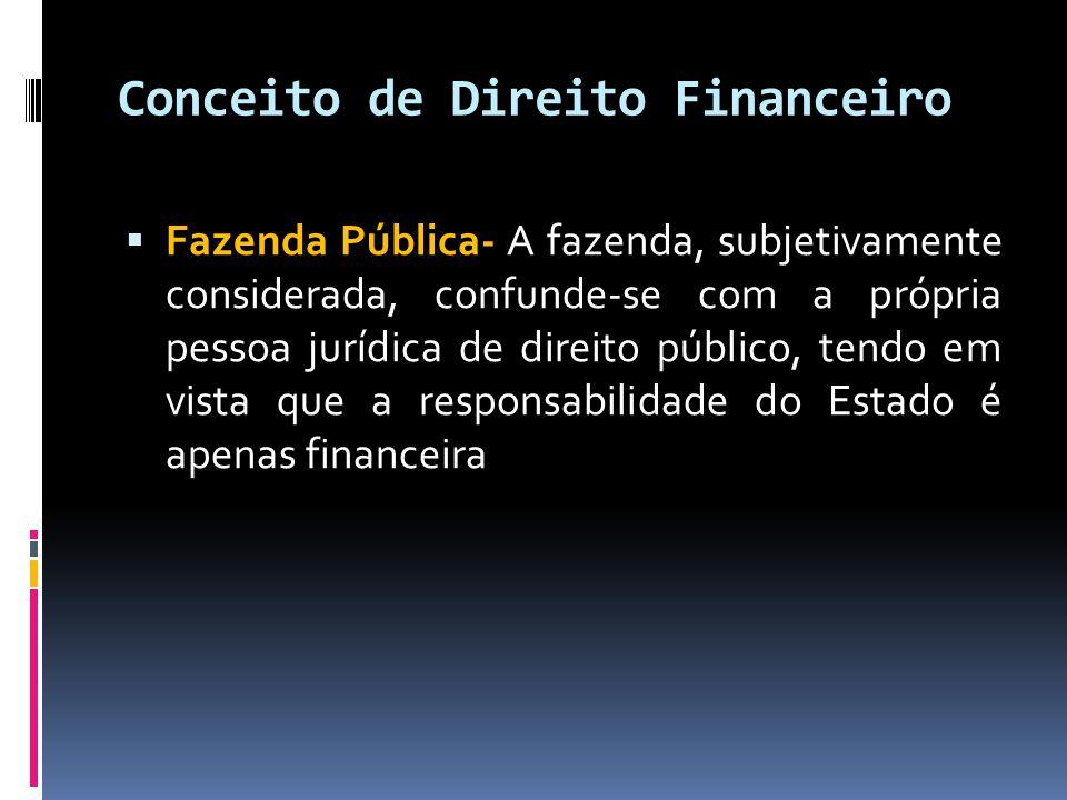 Conceito de Direito Financeiro  Fazenda Pública- A fazenda, subjetivamente considerada, confunde-se com a própria pessoa jurídica de direito público, tendo em vista que a responsabilidade do Estado é apenas financeira