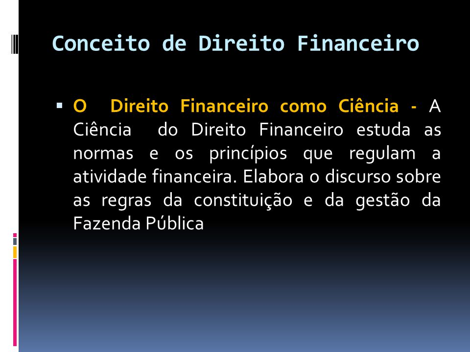 Conceito de Direito Financeiro  O Direito Financeiro como Ciência - A Ciência do Direito Financeiro estuda as normas e os princípios que regulam a atividade financeira.