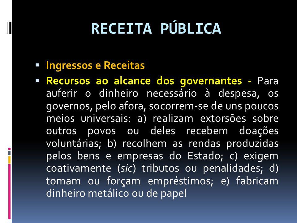 RECEITA PÚBLICA  Ingressos e Receitas  Recursos ao alcance dos governantes - Para auferir o dinheiro necessário à despesa, os governos, pelo afora,