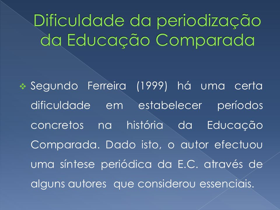  Segundo Ferreira (1999) há uma certa dificuldade em estabelecer períodos concretos na história da Educação Comparada. Dado isto, o autor efectuou um
