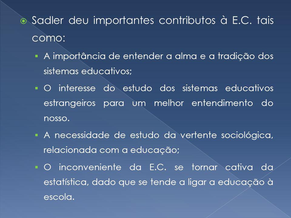 Sadler deu importantes contributos à E.C. tais como:  A importância de entender a alma e a tradição dos sistemas educativos;  O interesse do estud