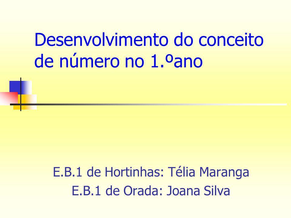 E.B.1 de Hortinhas: Télia Maranga E.B.1 de Orada: Joana Silva Desenvolvimento do conceito de número no 1.ºano