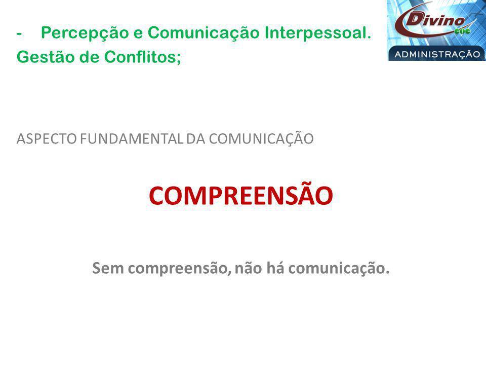 -Percepção e Comunicação Interpessoal. Gestão de Conflitos; ASPECTO FUNDAMENTAL DA COMUNICAÇÃO COMPREENSÃO Sem compreensão, não há comunicação.