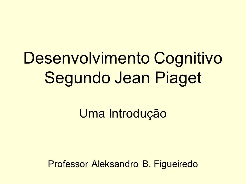 Desenvolvimento Cognitivo Segundo Jean Piaget Uma Introdução Professor Aleksandro B. Figueiredo