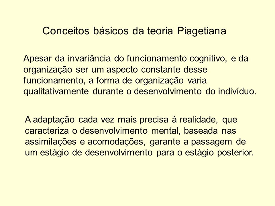 Conceitos básicos da teoria Piagetiana Apesar da invariância do funcionamento cognitivo, e da organização ser um aspecto constante desse funcionamento, a forma de organização varia qualitativamente durante o desenvolvimento do indivíduo.