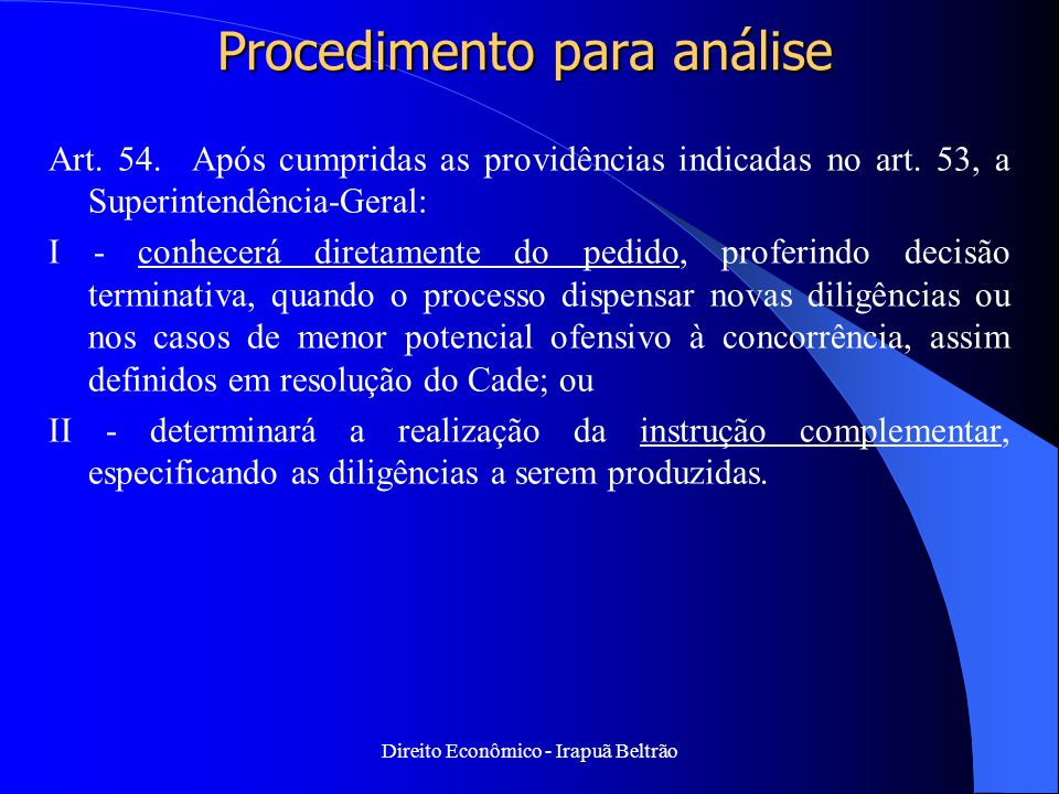 Direito Econômico - Irapuã Beltrão Procedimento para análise Art. 54. Após cumpridas as providências indicadas no art. 53, a Superintendência-Geral: I