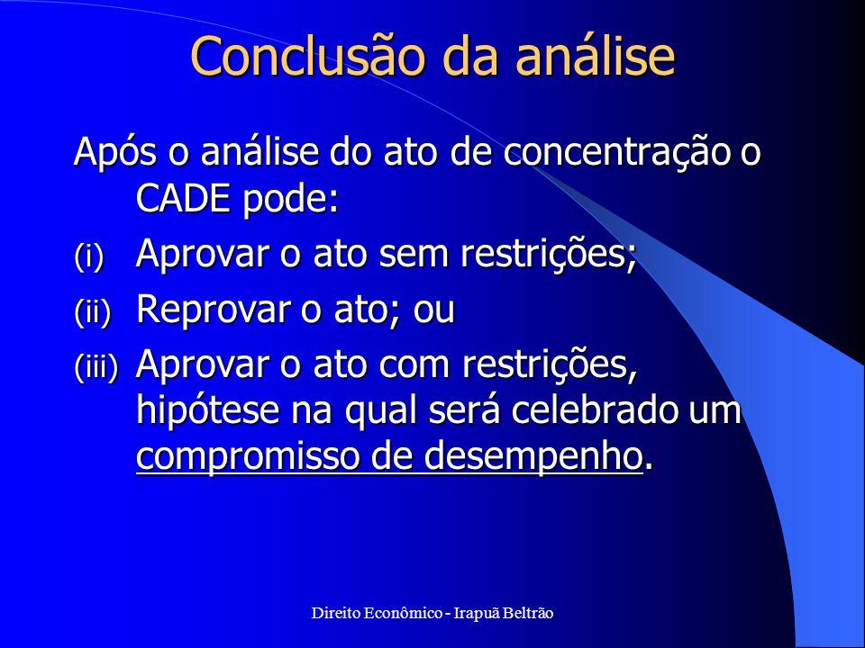 Direito Econômico - Irapuã Beltrão Conclusão da análise Após o análise do ato de concentração o CADE pode: (i) Aprovar o ato sem restrições; (ii) Repr