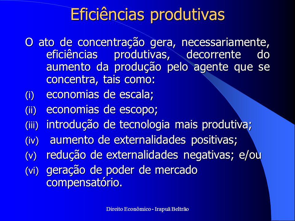Direito Econômico - Irapuã Beltrão Eficiências produtivas O ato de concentração gera, necessariamente, eficiências produtivas, decorrente do aumento d