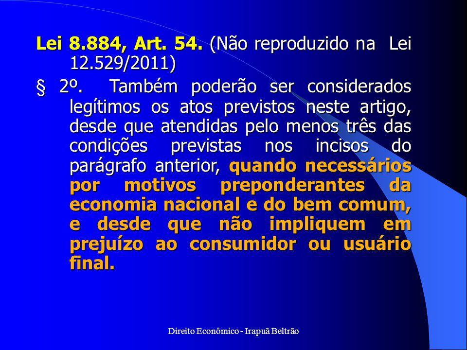 Direito Econômico - Irapuã Beltrão Lei 8.884, Art. 54. (Não reproduzido na Lei 12.529/2011) § 2º. Também poderão ser considerados legítimos os atos pr