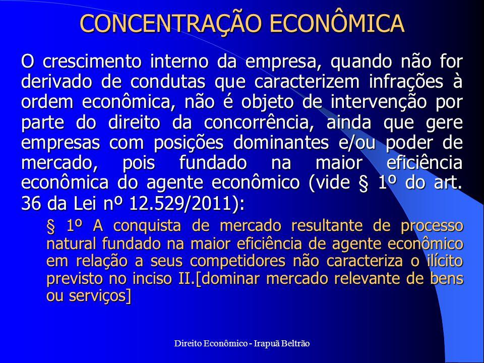 Direito Econômico - Irapuã Beltrão CONCENTRAÇÃO ECONÔMICA O crescimento interno da empresa, quando não for derivado de condutas que caracterizem infra