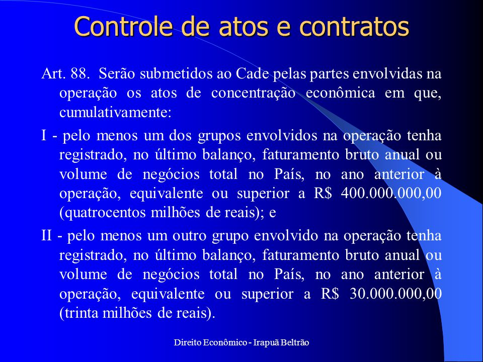 Direito Econômico - Irapuã Beltrão Controle de atos e contratos Art. 88. Serão submetidos ao Cade pelas partes envolvidas na operação os atos de conce