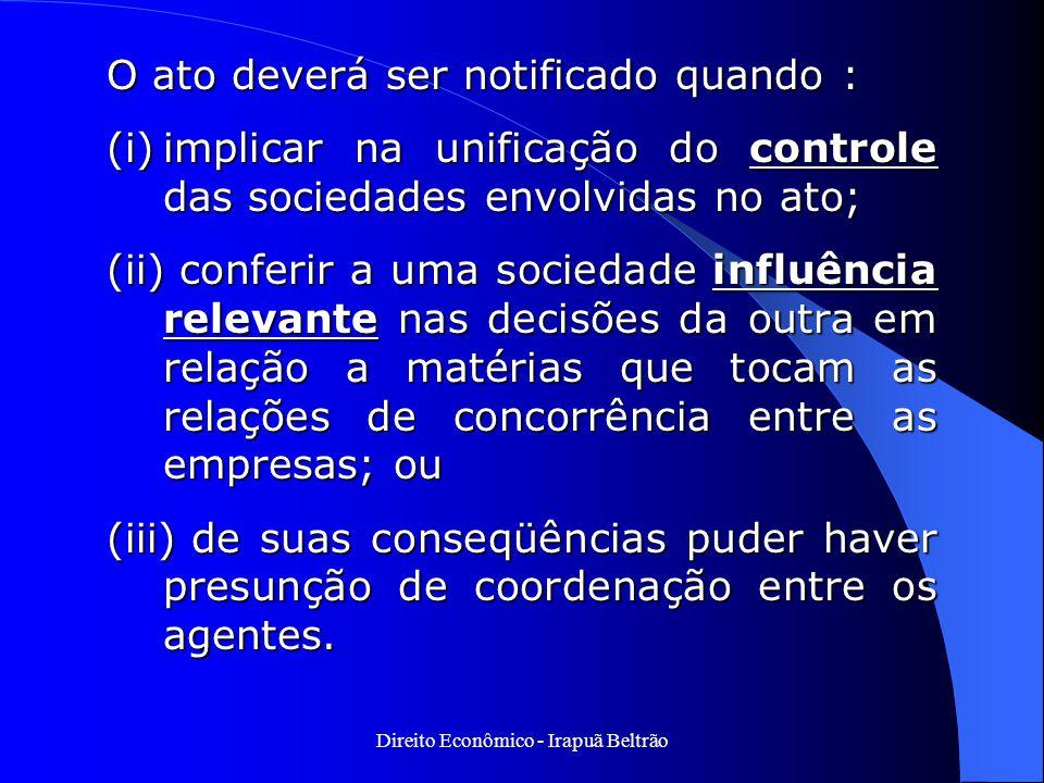 Direito Econômico - Irapuã Beltrão O ato deverá ser notificado quando : (i)implicar na unificação do controle das sociedades envolvidas no ato; (ii) c