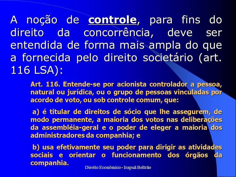 Direito Econômico - Irapuã Beltrão A noção de controle, para fins do direito da concorrência, deve ser entendida de forma mais ampla do que a fornecid