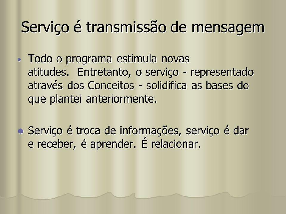 Serviço é transmissão de mensagem Todo o programa estimula novas atitudes. Entretanto, o serviço - representado através dos Conceitos - solidifica as
