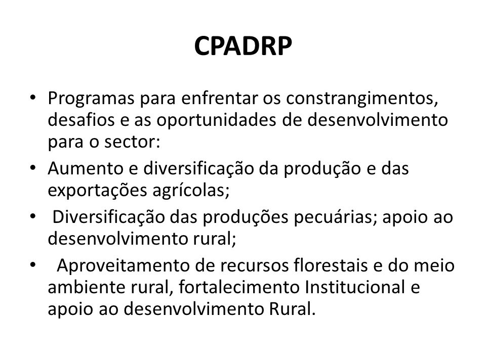 CPADRP Programas para enfrentar os constrangimentos, desafios e as oportunidades de desenvolvimento para o sector: Aumento e diversificação da produção e das exportações agrícolas; Diversificação das produções pecuárias; apoio ao desenvolvimento rural; Aproveitamento de recursos florestais e do meio ambiente rural, fortalecimento Institucional e apoio ao desenvolvimento Rural.