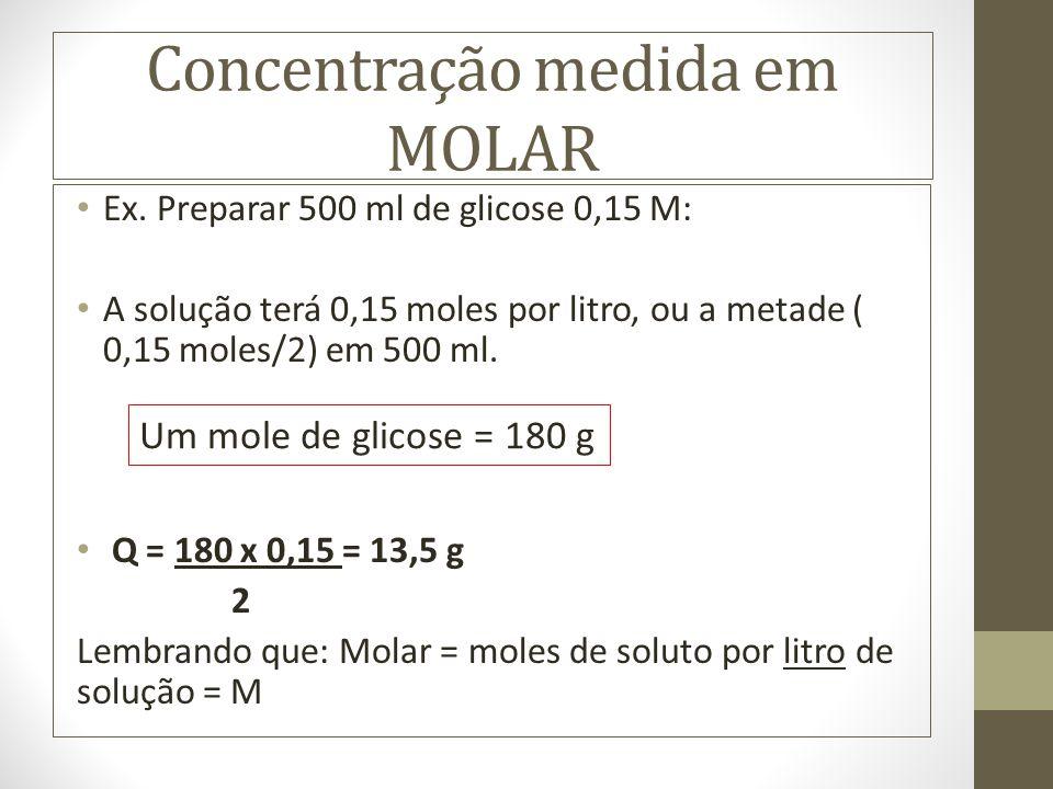 Concentração medida em MOLAR Ex. Preparar 500 ml de glicose 0,15 M: A solução terá 0,15 moles por litro, ou a metade ( 0,15 moles/2) em 500 ml. Q = 18