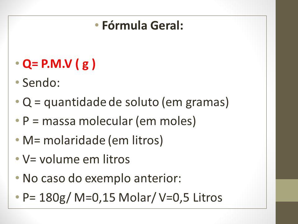 Fórmula Geral: Q= P.M.V ( g ) Sendo: Q = quantidade de soluto (em gramas) P = massa molecular (em moles) M= molaridade (em litros) V= volume em litros