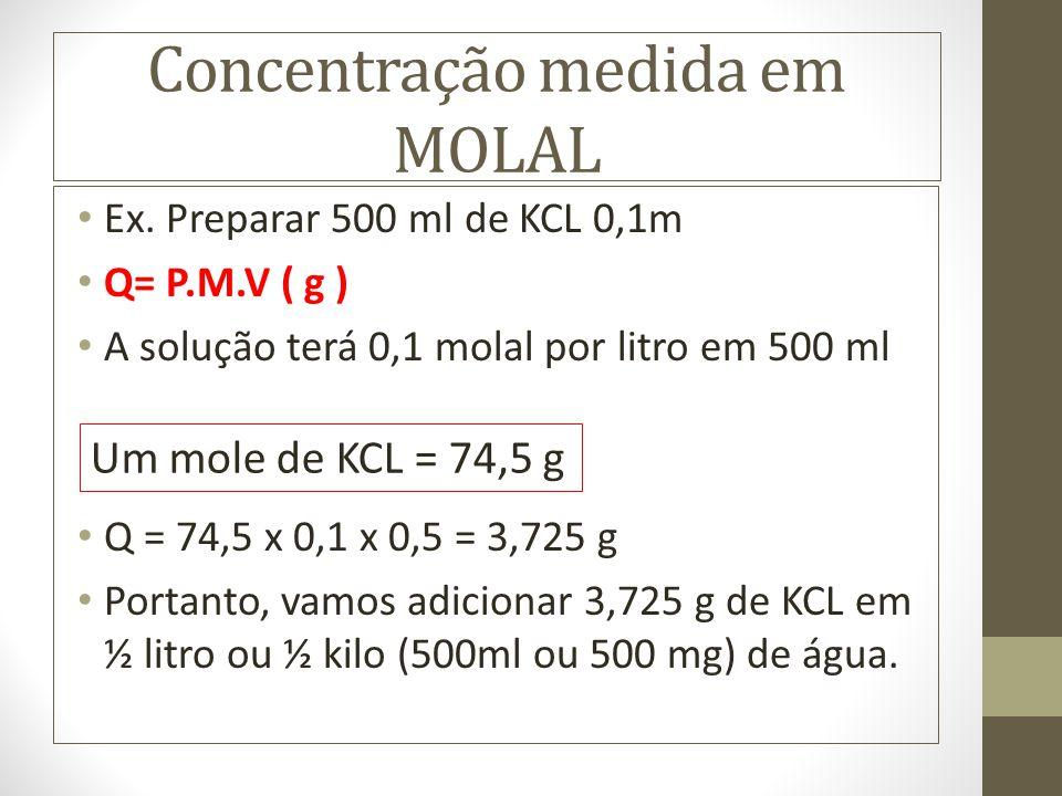 Concentração medida em MOLAL Ex. Preparar 500 ml de KCL 0,1m Q= P.M.V ( g ) A solução terá 0,1 molal por litro em 500 ml Q = 74,5 x 0,1 x 0,5 = 3,725